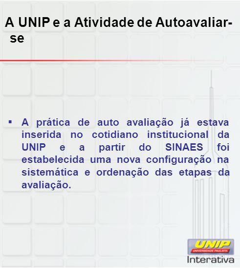 A UNIP e a Atividade de Autoavaliar- se  A prática de auto avaliação já estava inserida no cotidiano institucional da UNIP e a partir do SINAES foi estabelecida uma nova configuração na sistemática e ordenação das etapas da avaliação.