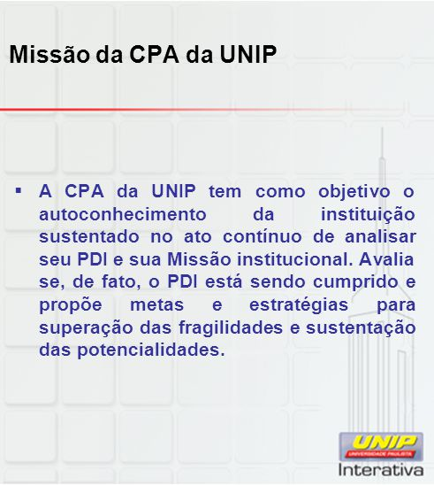 Missão da CPA da UNIP  A CPA da UNIP tem como objetivo o autoconhecimento da instituição sustentado no ato contínuo de analisar seu PDI e sua Missão institucional.