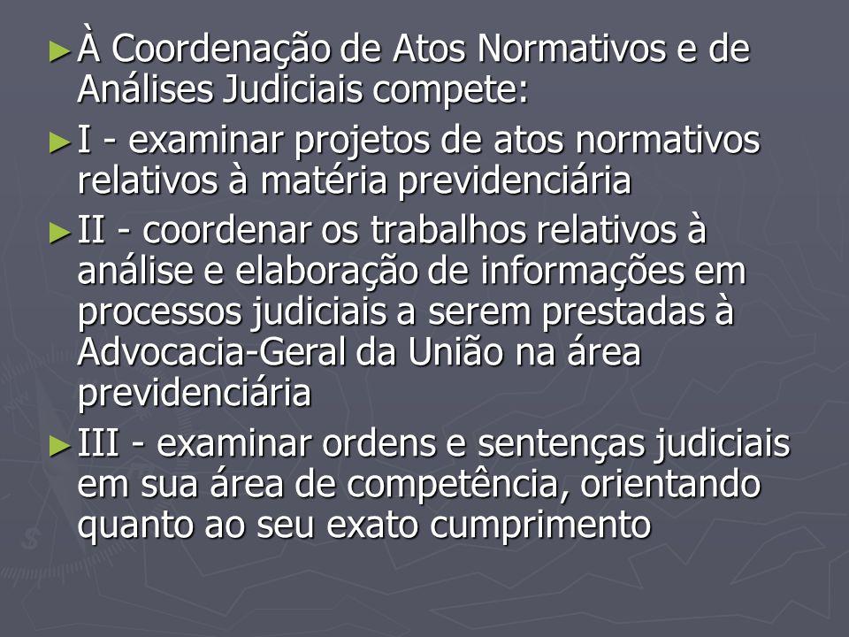 ► À Coordenação de Atos Normativos e de Análises Judiciais compete: ► I - examinar projetos de atos normativos relativos à matéria previdenciária ► II