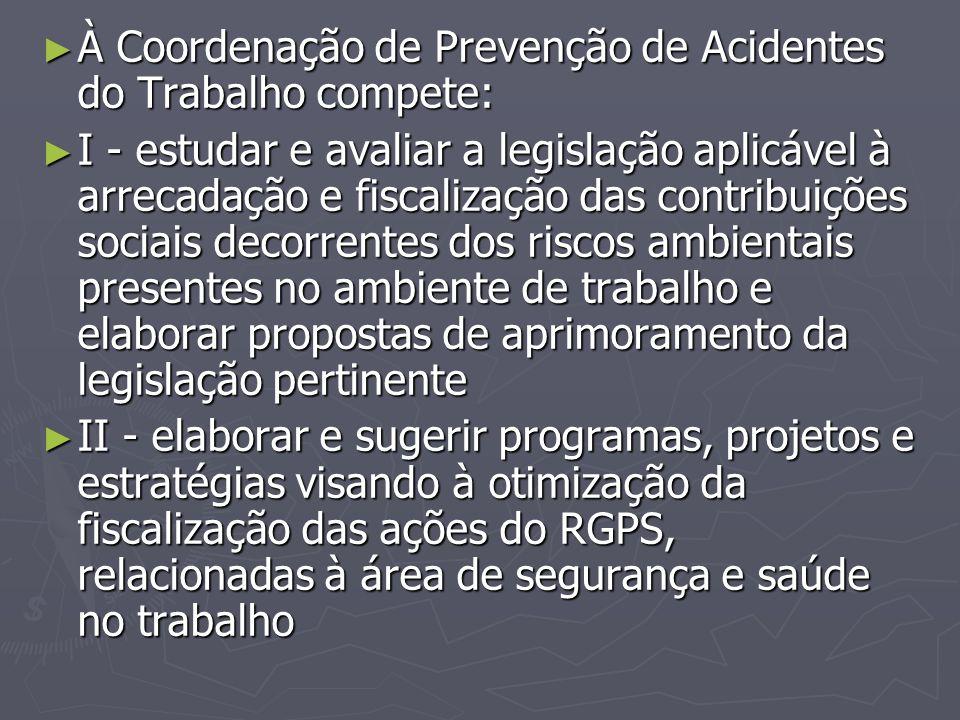 ► À Coordenação de Prevenção de Acidentes do Trabalho compete: ► I - estudar e avaliar a legislação aplicável à arrecadação e fiscalização das contrib
