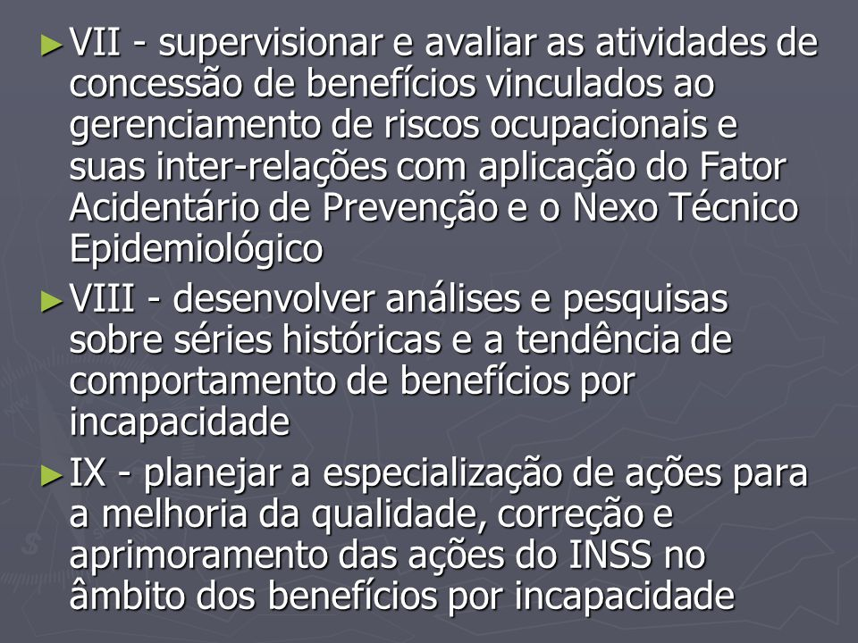 ► VII - supervisionar e avaliar as atividades de concessão de benefícios vinculados ao gerenciamento de riscos ocupacionais e suas inter-relações com