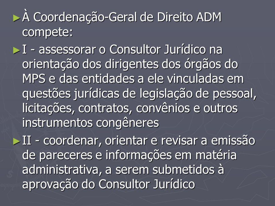 ► À Coordenação-Geral de Direito ADM compete: ► I - assessorar o Consultor Jurídico na orientação dos dirigentes dos órgãos do MPS e das entidades a e