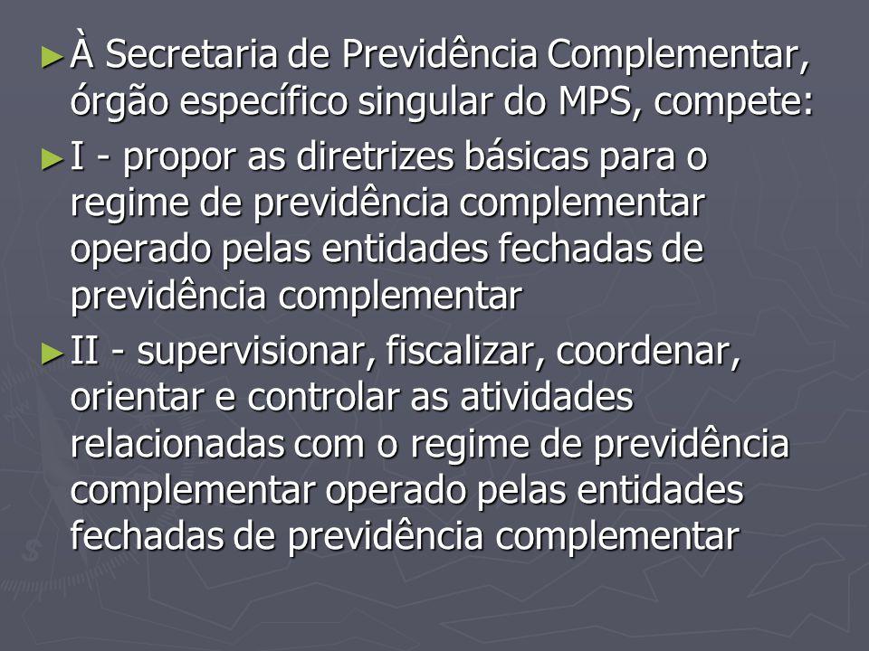 ► À Secretaria de Previdência Complementar, órgão específico singular do MPS, compete: ► I - propor as diretrizes básicas para o regime de previdência