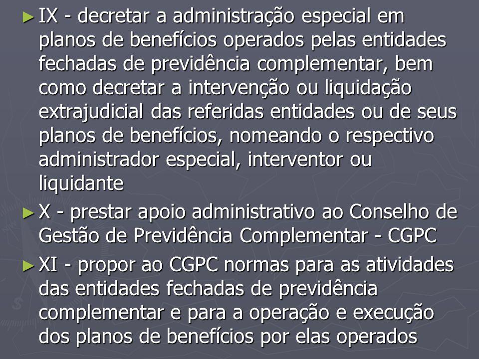 ► IX - decretar a administração especial em planos de benefícios operados pelas entidades fechadas de previdência complementar, bem como decretar a in