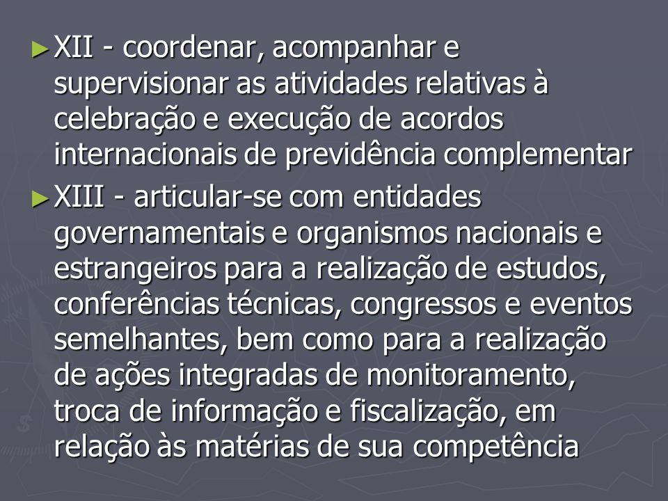 ► XII - coordenar, acompanhar e supervisionar as atividades relativas à celebração e execução de acordos internacionais de previdência complementar ►