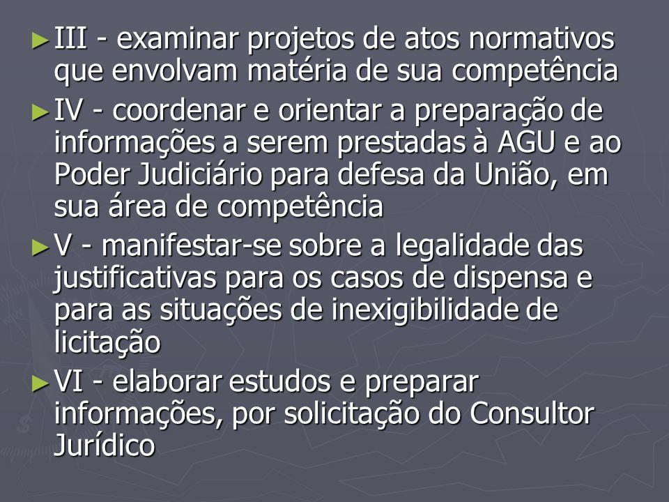 ► III - examinar projetos de atos normativos que envolvam matéria de sua competência ► IV - coordenar e orientar a preparação de informações a serem p