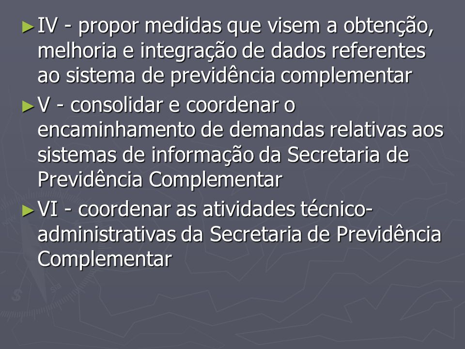 ► IV - propor medidas que visem a obtenção, melhoria e integração de dados referentes ao sistema de previdência complementar ► V - consolidar e coorde