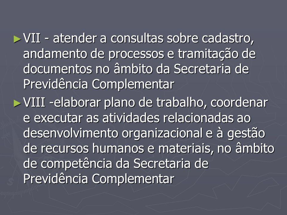 ► VII - atender a consultas sobre cadastro, andamento de processos e tramitação de documentos no âmbito da Secretaria de Previdência Complementar ► VI