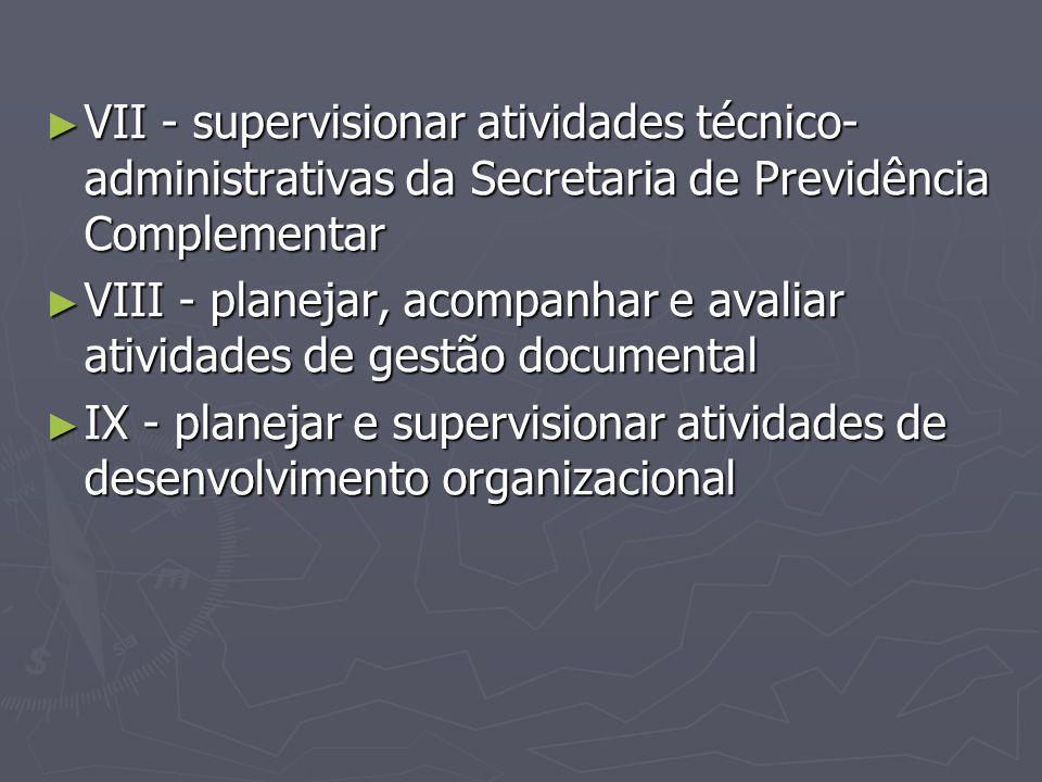 ► VII - supervisionar atividades técnico- administrativas da Secretaria de Previdência Complementar ► VIII - planejar, acompanhar e avaliar atividades