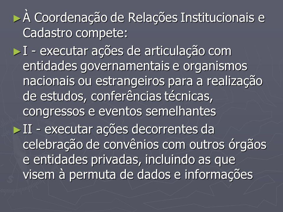 ► À Coordenação de Relações Institucionais e Cadastro compete: ► I - executar ações de articulação com entidades governamentais e organismos nacionais