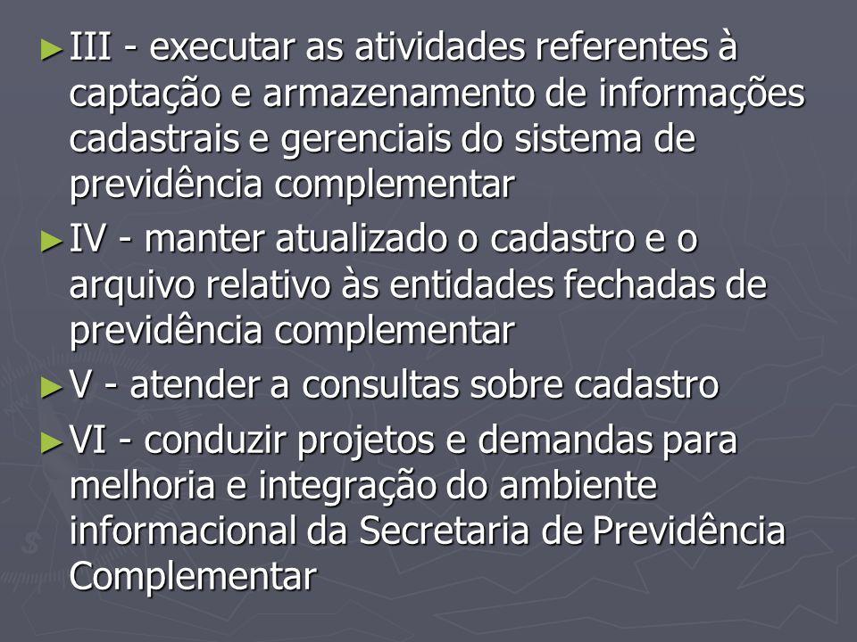 ► III - executar as atividades referentes à captação e armazenamento de informações cadastrais e gerenciais do sistema de previdência complementar ► I