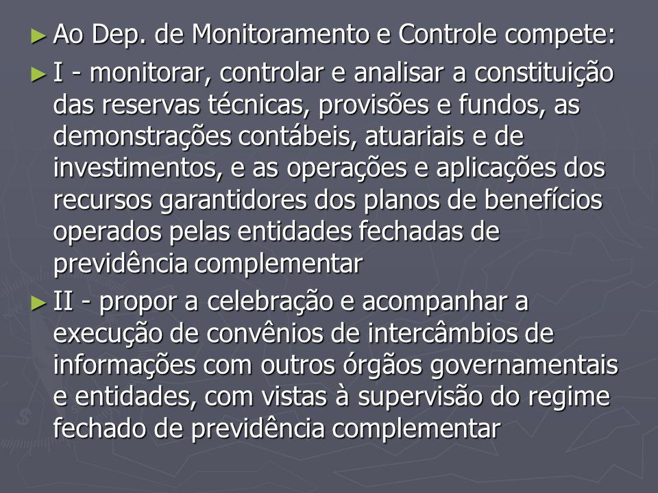 ► Ao Dep. de Monitoramento e Controle compete: ► I - monitorar, controlar e analisar a constituição das reservas técnicas, provisões e fundos, as demo