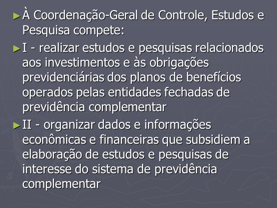 ► À Coordenação-Geral de Controle, Estudos e Pesquisa compete: ► I - realizar estudos e pesquisas relacionados aos investimentos e às obrigações previ