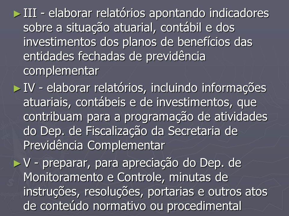 ► III - elaborar relatórios apontando indicadores sobre a situação atuarial, contábil e dos investimentos dos planos de benefícios das entidades fecha
