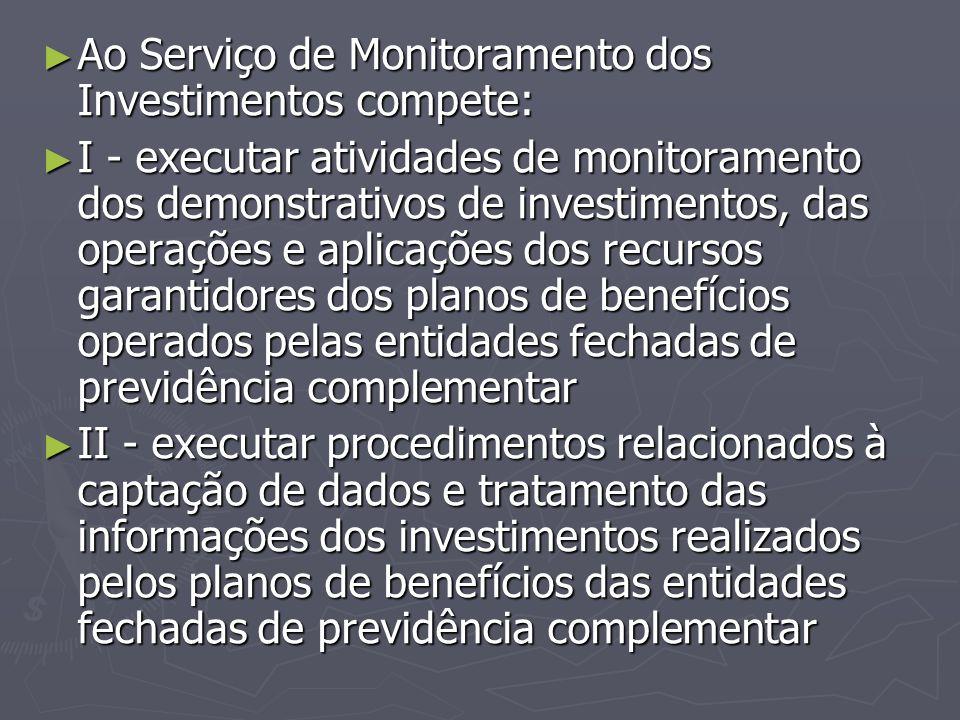 ► Ao Serviço de Monitoramento dos Investimentos compete: ► I - executar atividades de monitoramento dos demonstrativos de investimentos, das operações
