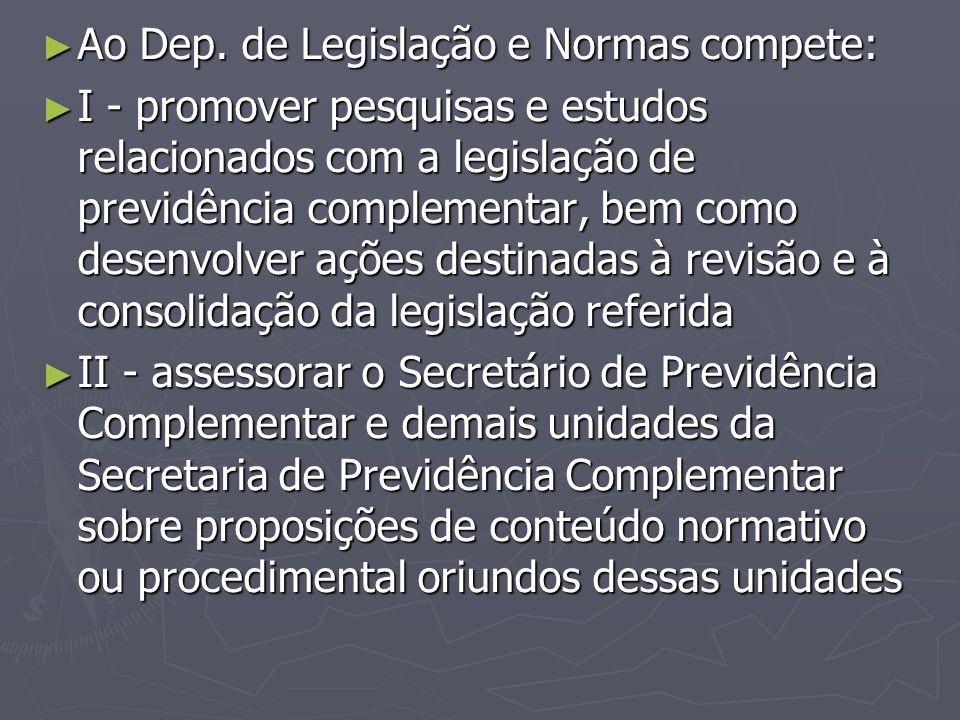 ► Ao Dep. de Legislação e Normas compete: ► I - promover pesquisas e estudos relacionados com a legislação de previdência complementar, bem como desen