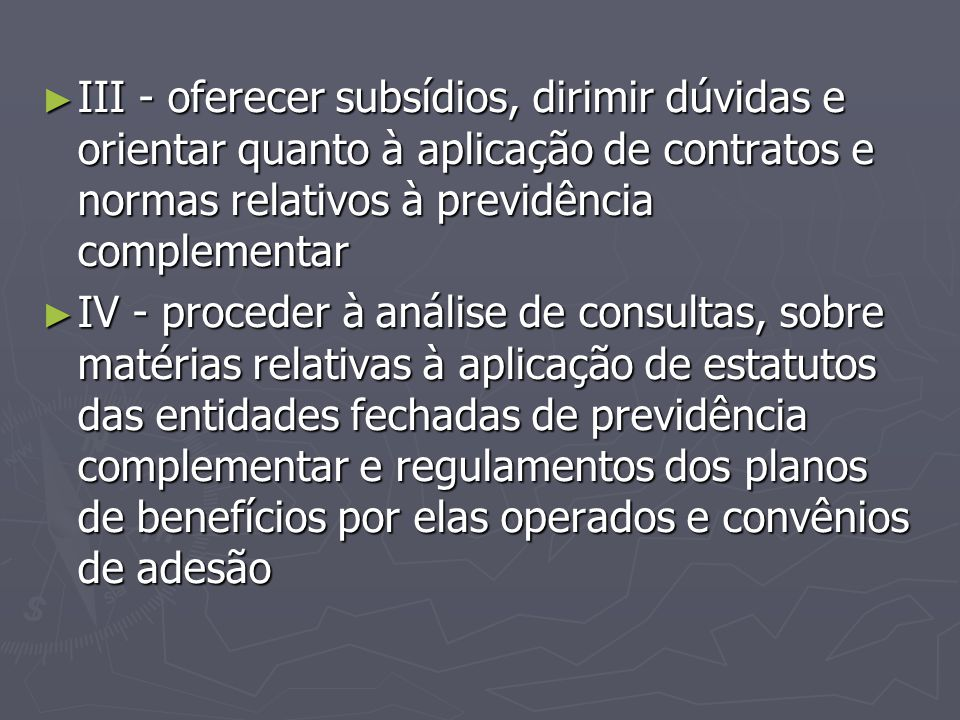 ► III - oferecer subsídios, dirimir dúvidas e orientar quanto à aplicação de contratos e normas relativos à previdência complementar ► IV - proceder à