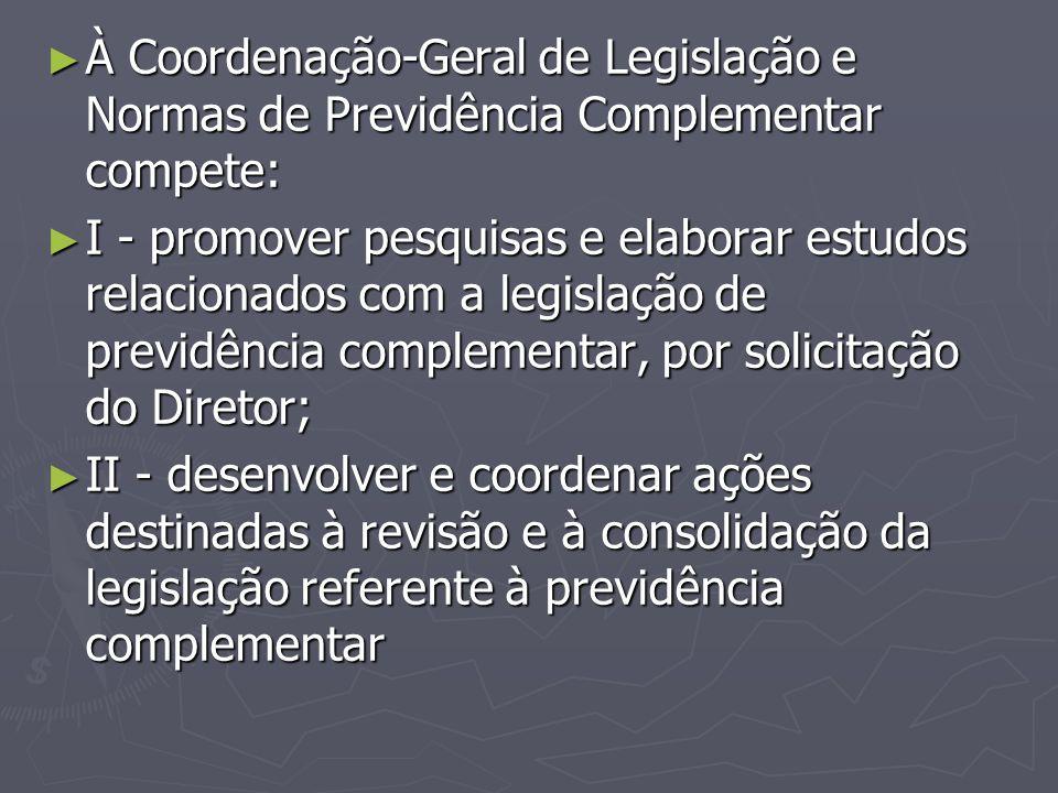 ► À Coordenação-Geral de Legislação e Normas de Previdência Complementar compete: ► I - promover pesquisas e elaborar estudos relacionados com a legis