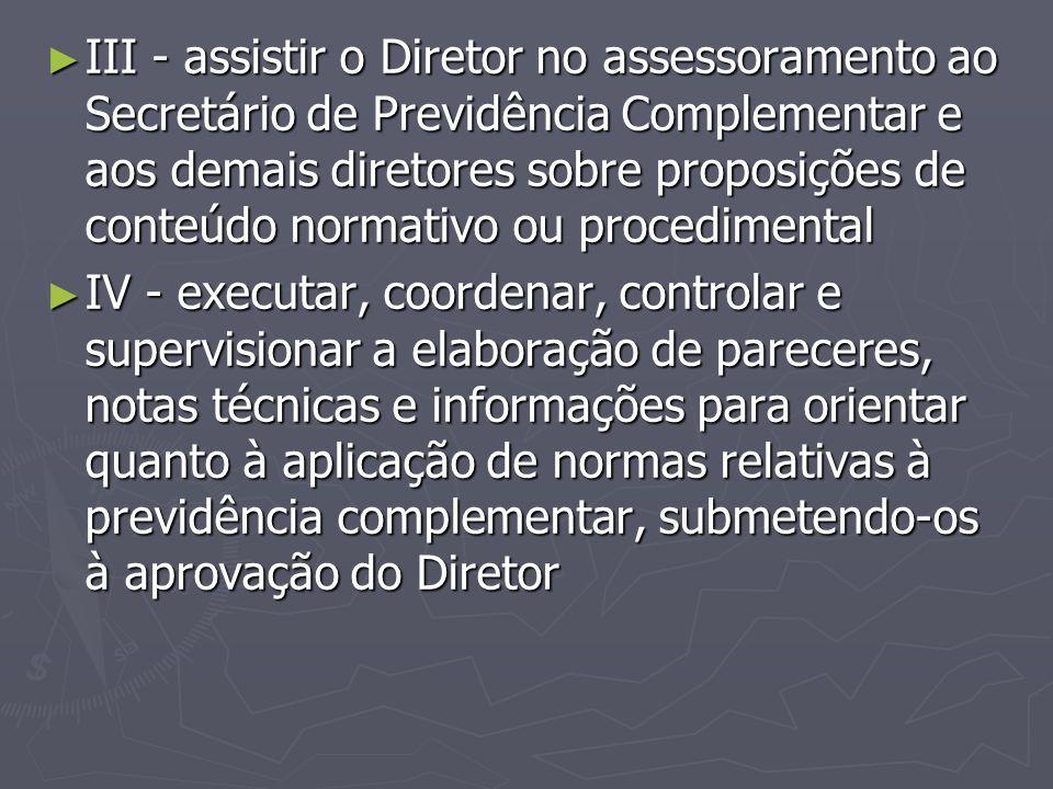 ► III - assistir o Diretor no assessoramento ao Secretário de Previdência Complementar e aos demais diretores sobre proposições de conteúdo normativo