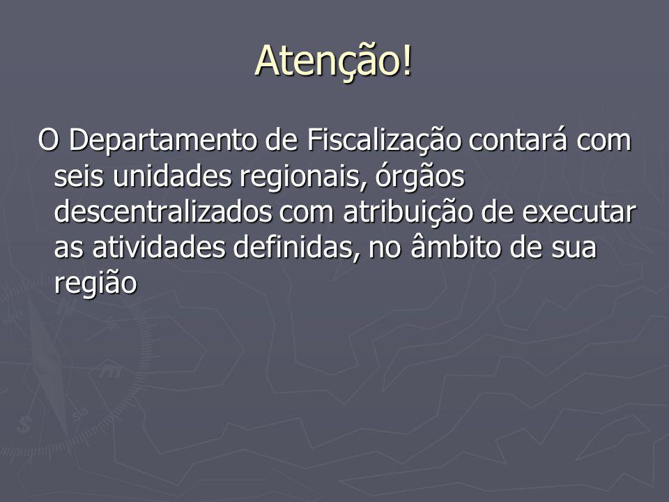 Atenção! O Departamento de Fiscalização contará com seis unidades regionais, órgãos descentralizados com atribuição de executar as atividades definida