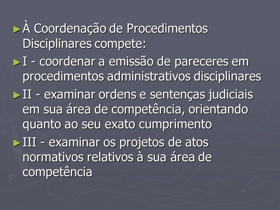 ► À Coordenação de Procedimentos Disciplinares compete: ► I - coordenar a emissão de pareceres em procedimentos administrativos disciplinares ► II - e