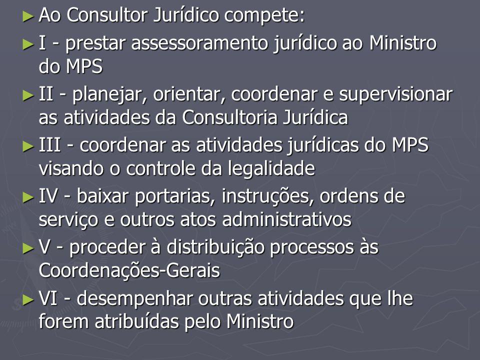 ► Ao Consultor Jurídico compete: ► I - prestar assessoramento jurídico ao Ministro do MPS ► II - planejar, orientar, coordenar e supervisionar as ativ