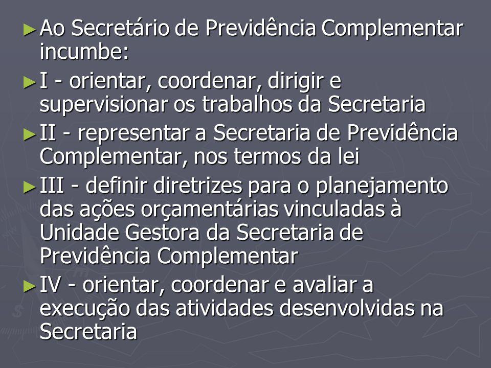 ► Ao Secretário de Previdência Complementar incumbe: ► I - orientar, coordenar, dirigir e supervisionar os trabalhos da Secretaria ► II - representar