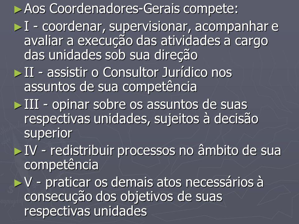 ► Aos Coordenadores-Gerais compete: ► I - coordenar, supervisionar, acompanhar e avaliar a execução das atividades a cargo das unidades sob sua direçã