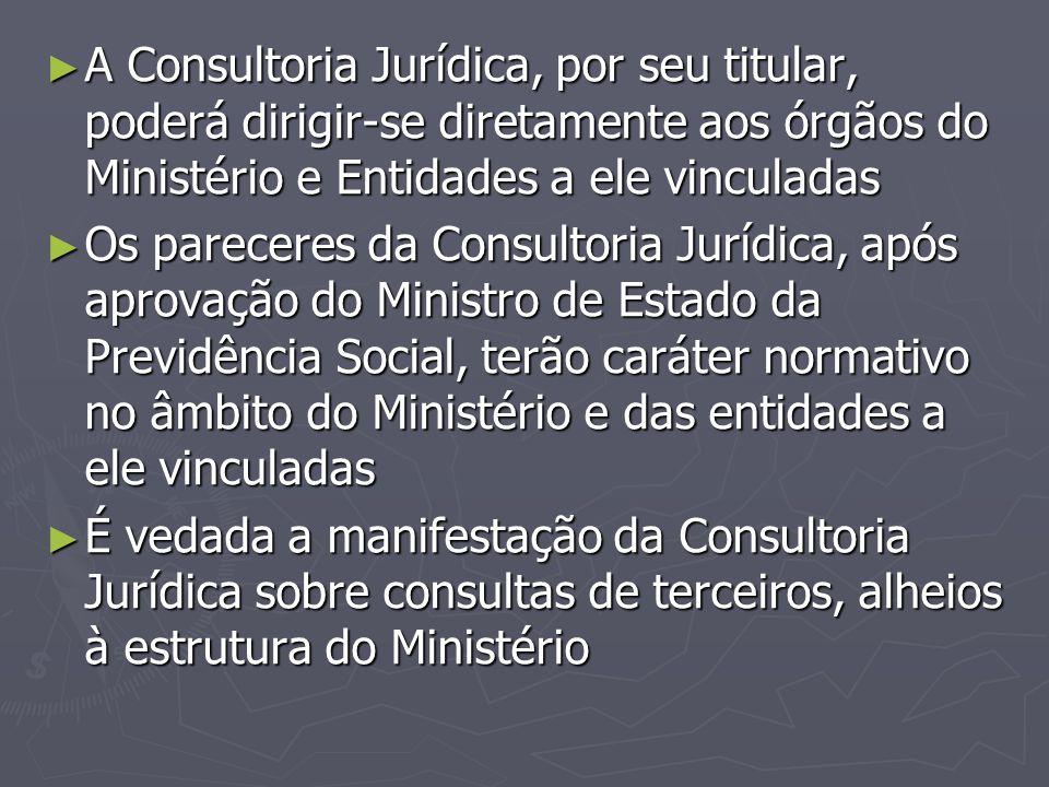 ► A Consultoria Jurídica, por seu titular, poderá dirigir-se diretamente aos órgãos do Ministério e Entidades a ele vinculadas ► Os pareceres da Consu