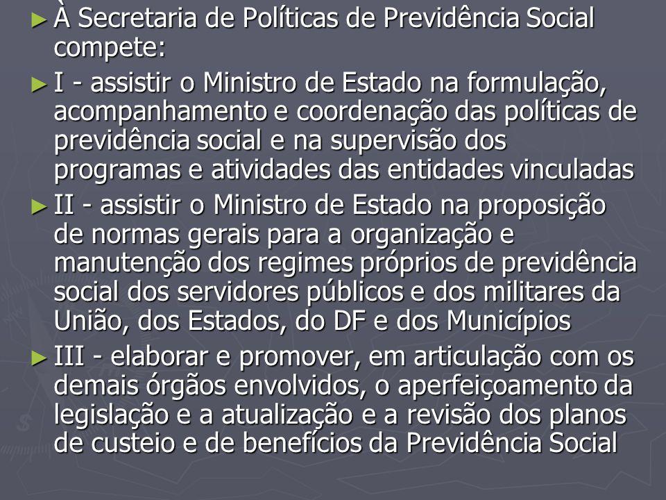 ► À Secretaria de Políticas de Previdência Social compete: ► I - assistir o Ministro de Estado na formulação, acompanhamento e coordenação das polític