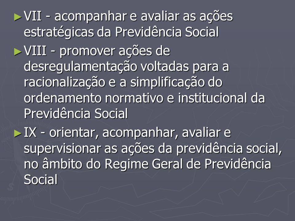 ► VII - acompanhar e avaliar as ações estratégicas da Previdência Social ► VIII - promover ações de desregulamentação voltadas para a racionalização e