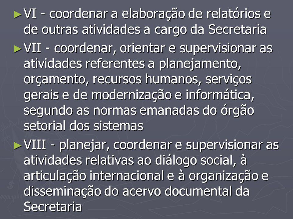 ► VI - coordenar a elaboração de relatórios e de outras atividades a cargo da Secretaria ► VII - coordenar, orientar e supervisionar as atividades ref