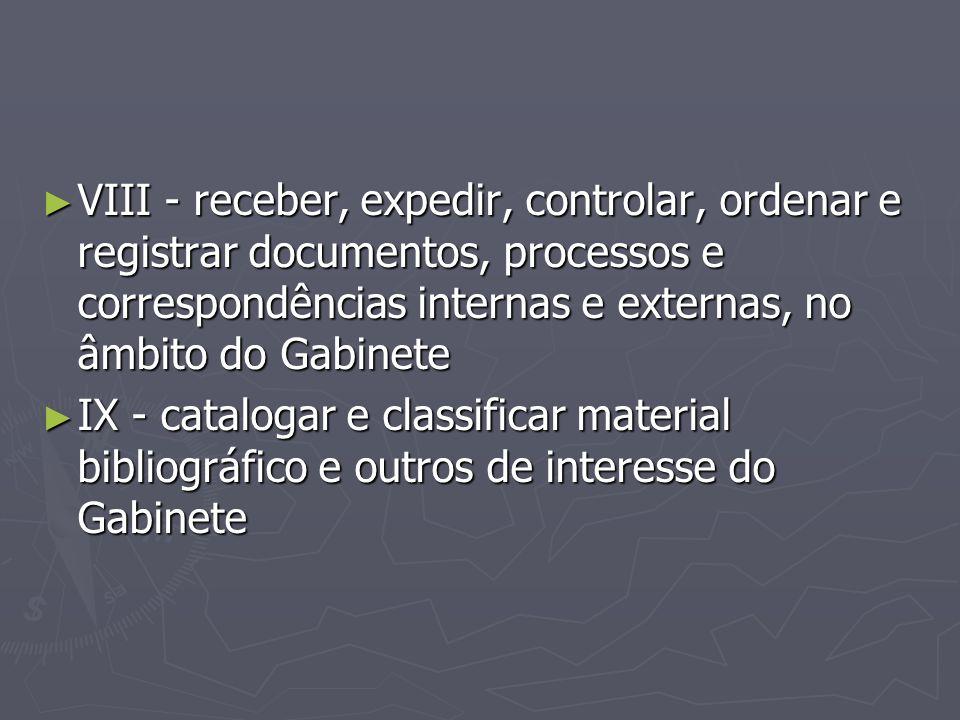 ► VIII - receber, expedir, controlar, ordenar e registrar documentos, processos e correspondências internas e externas, no âmbito do Gabinete ► IX - c