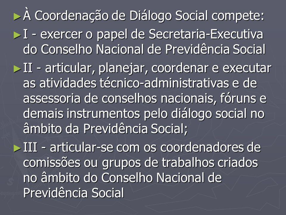 ► À Coordenação de Diálogo Social compete: ► I - exercer o papel de Secretaria-Executiva do Conselho Nacional de Previdência Social ► II - articular,