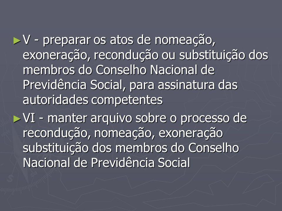 ► V - preparar os atos de nomeação, exoneração, recondução ou substituição dos membros do Conselho Nacional de Previdência Social, para assinatura das