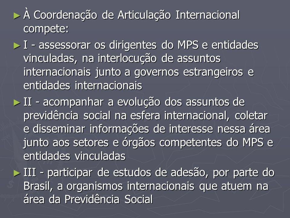 ► À Coordenação de Articulação Internacional compete: ► I - assessorar os dirigentes do MPS e entidades vinculadas, na interlocução de assuntos intern