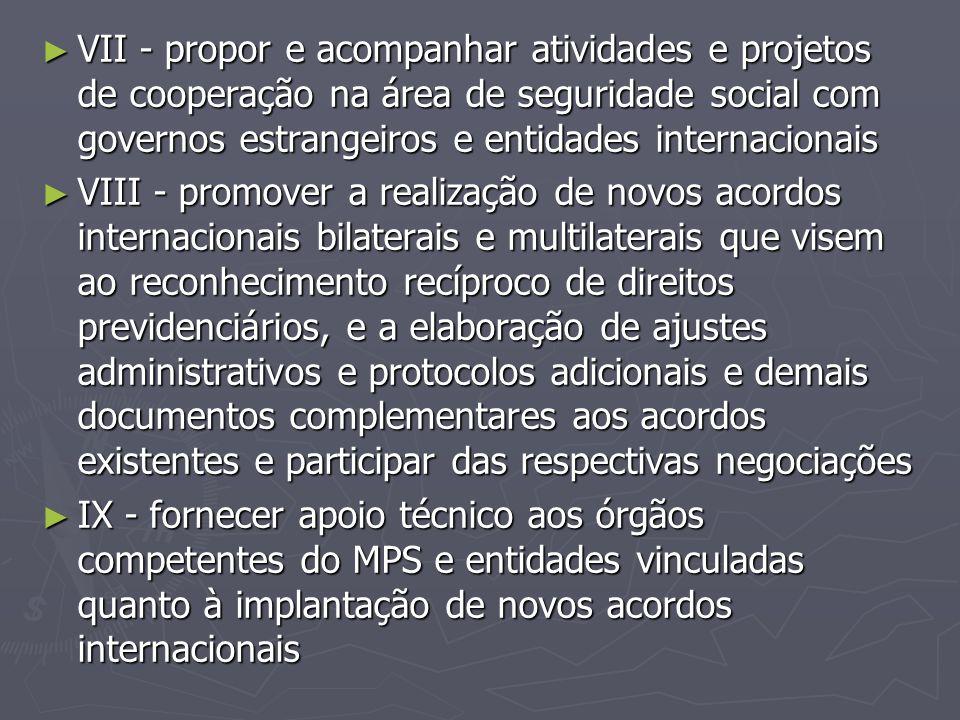 ► VII - propor e acompanhar atividades e projetos de cooperação na área de seguridade social com governos estrangeiros e entidades internacionais ► VI