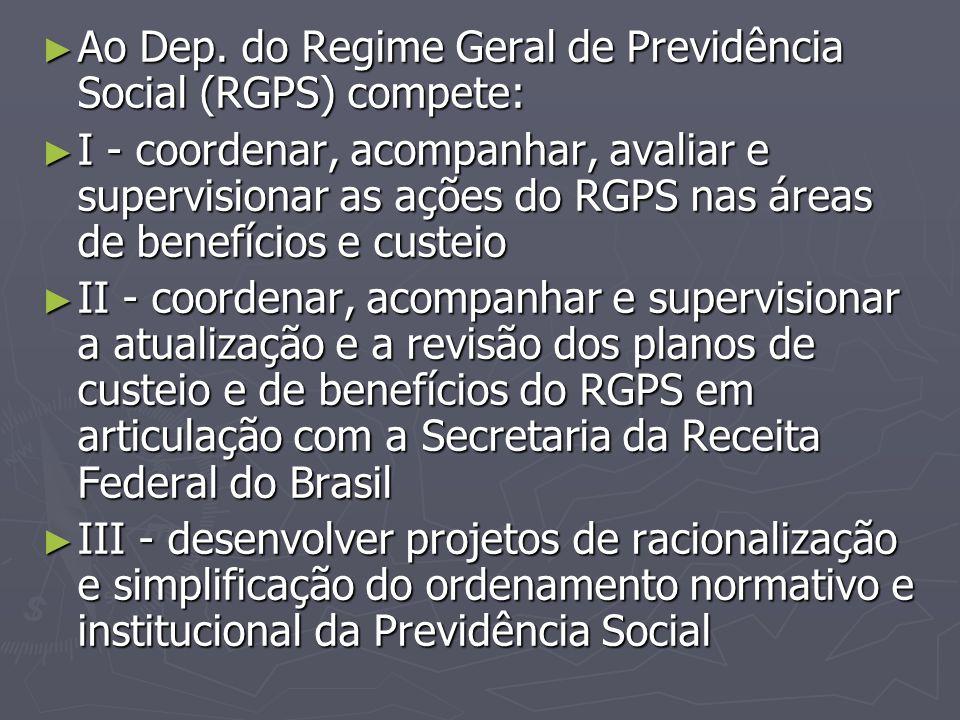 ► Ao Dep. do Regime Geral de Previdência Social (RGPS) compete: ► I - coordenar, acompanhar, avaliar e supervisionar as ações do RGPS nas áreas de ben