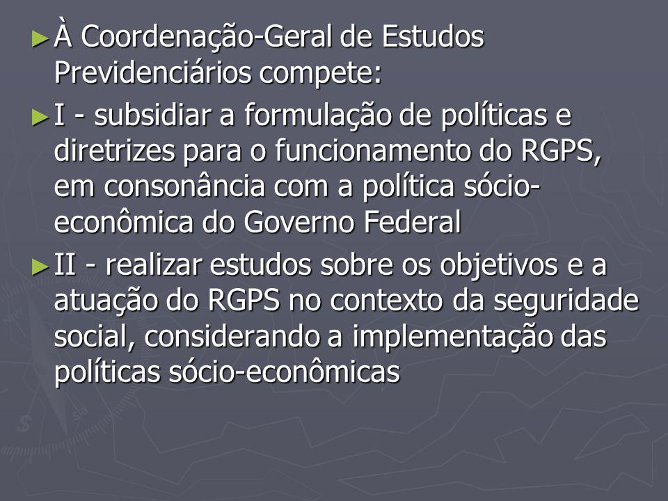 ► À Coordenação-Geral de Estudos Previdenciários compete: ► I - subsidiar a formulação de políticas e diretrizes para o funcionamento do RGPS, em cons