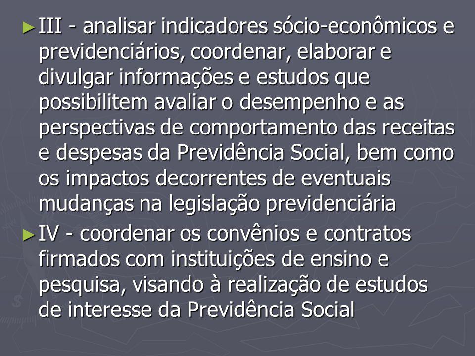 ► III - analisar indicadores sócio-econômicos e previdenciários, coordenar, elaborar e divulgar informações e estudos que possibilitem avaliar o desem