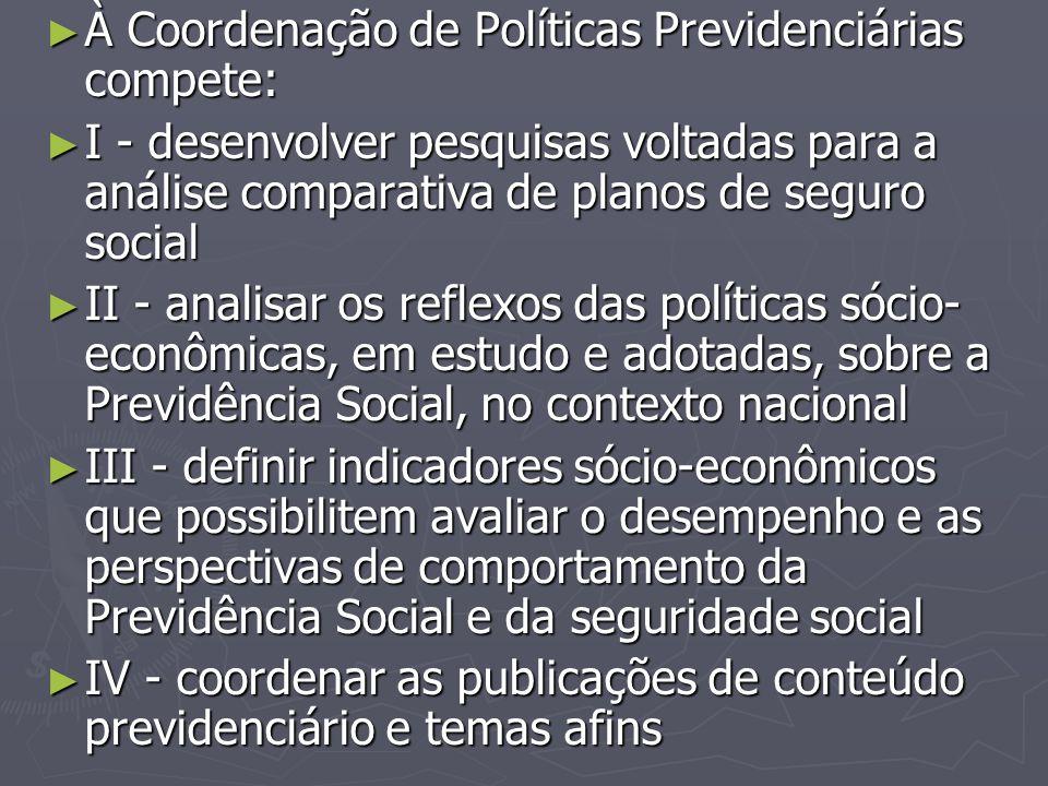 ► À Coordenação de Políticas Previdenciárias compete: ► I - desenvolver pesquisas voltadas para a análise comparativa de planos de seguro social ► II