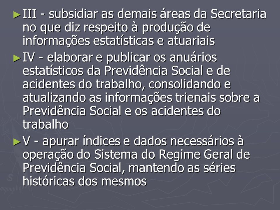 ► III - subsidiar as demais áreas da Secretaria no que diz respeito à produção de informações estatísticas e atuariais ► IV - elaborar e publicar os a