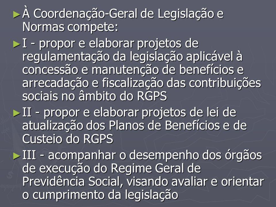 ► À Coordenação-Geral de Legislação e Normas compete: ► I - propor e elaborar projetos de regulamentação da legislação aplicável à concessão e manuten