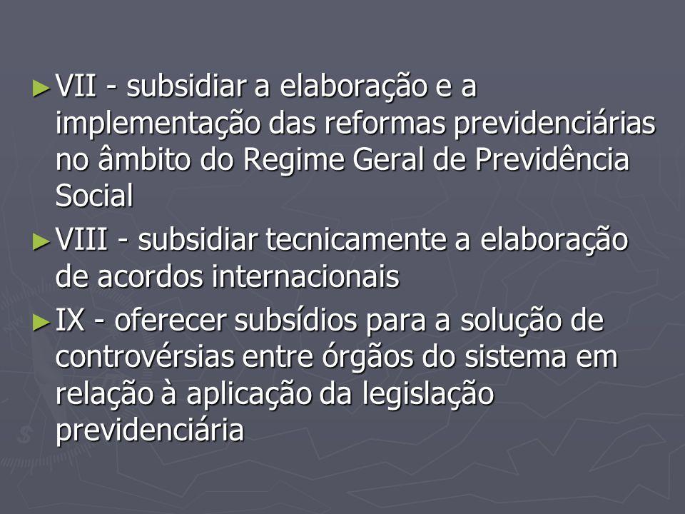 ► VII - subsidiar a elaboração e a implementação das reformas previdenciárias no âmbito do Regime Geral de Previdência Social ► VIII - subsidiar tecni