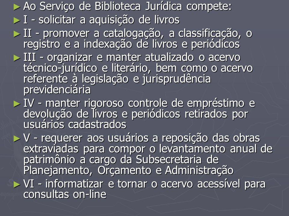 ► Ao Serviço de Biblioteca Jurídica compete: ► I - solicitar a aquisição de livros ► II - promover a catalogação, a classificação, o registro e a inde