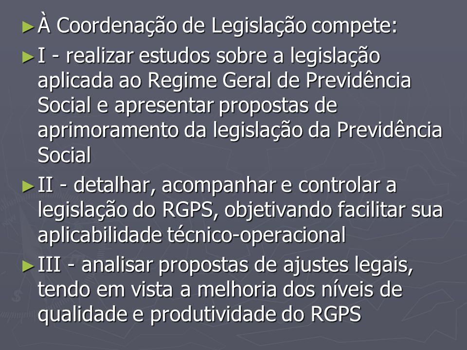 ► À Coordenação de Legislação compete: ► I - realizar estudos sobre a legislação aplicada ao Regime Geral de Previdência Social e apresentar propostas
