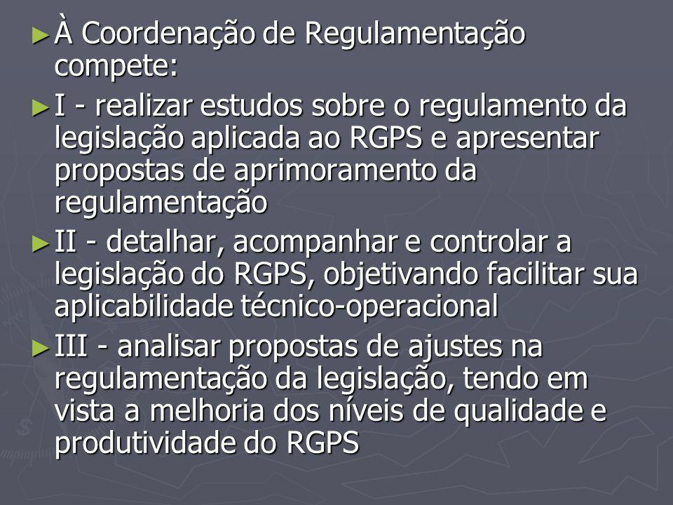 ► À Coordenação de Regulamentação compete: ► I - realizar estudos sobre o regulamento da legislação aplicada ao RGPS e apresentar propostas de aprimor