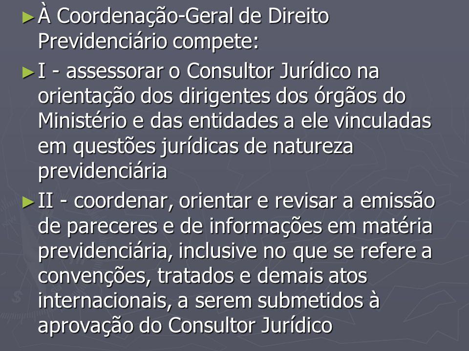 ► À Coordenação-Geral de Direito Previdenciário compete: ► I - assessorar o Consultor Jurídico na orientação dos dirigentes dos órgãos do Ministério e