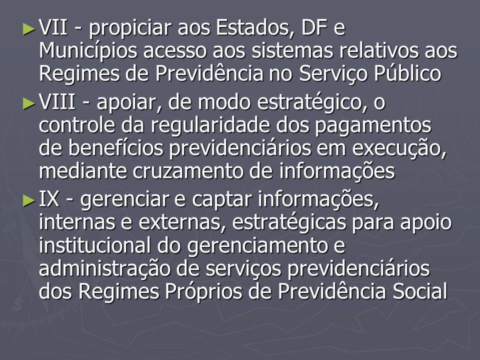 ► VII - propiciar aos Estados, DF e Municípios acesso aos sistemas relativos aos Regimes de Previdência no Serviço Público ► VIII - apoiar, de modo es