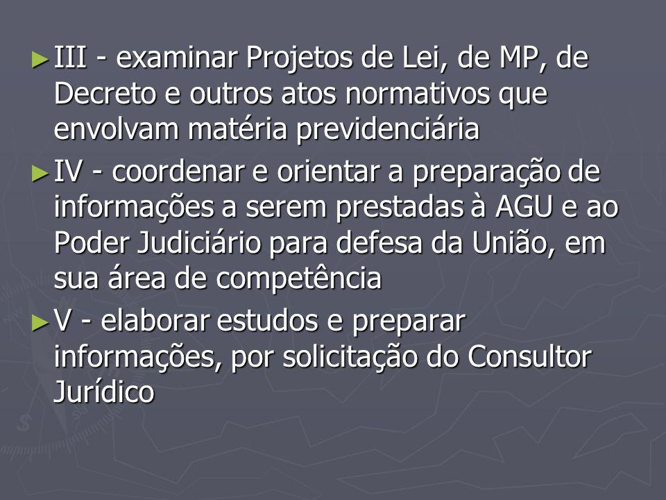 ► III - examinar Projetos de Lei, de MP, de Decreto e outros atos normativos que envolvam matéria previdenciária ► IV - coordenar e orientar a prepara